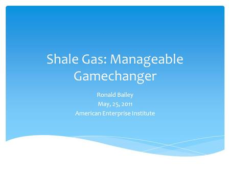 Shale Gas: Manageable Gamechanger Ronald Bailey May, 25, 2011 American Enterprise Institute.