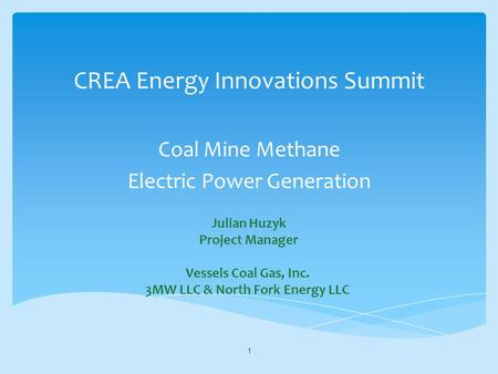 CREA Energy Innovations Summit Coal Mine Methane Electric Power Generation 1 Julian Huzyk Project Manager Vessels Coal Gas, Inc. 3MW LLC & North Fork Energy.