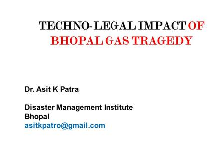 TECHNO-LEGAL IMPACT OF BHOPAL GAS TRAGEDY Dr. Asit K Patra Disaster Management Institute Bhopal