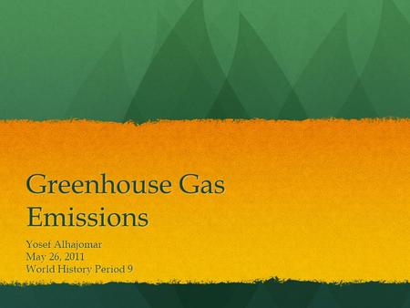 Greenhouse Gas Emissions Yosef Alhajomar May 26, 2011 World History Period 9.