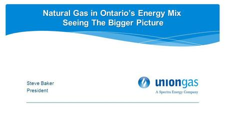 Steve Baker President Natural Gas in Ontarios Energy Mix Seeing The Bigger Picture.