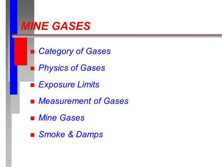 MINE GASES n Category of Gases n Physics of Gases n Exposure Limits n Measurement of Gases n Mine Gases n Smoke & Damps.