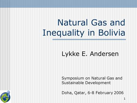 1 Natural Gas and Inequality in Bolivia Lykke E. Andersen Symposium on Natural Gas and Sustainable Development Doha, Qatar, 6-8 February 2006.