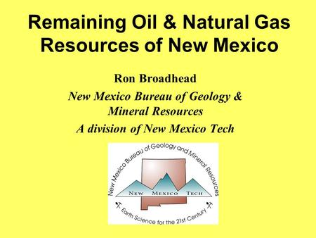 Remaining Oil & Natural Gas Resources of New Mexico Ron Broadhead New Mexico Bureau of Geology & Mineral Resources A division of New Mexico Tech.