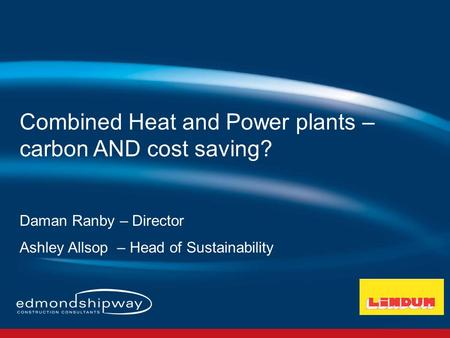 Combined Heat and Power plants – carbon AND cost saving? Daman Ranby – Director Ashley Allsop – Head of Sustainability.
