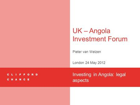 UK – Angola Investment Forum Pieter van Welzen London 24 May 2012 Investing in Angola: legal aspects.
