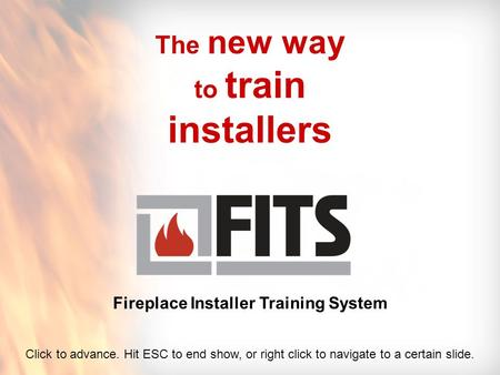 The new way to train installers Fireplace Installer Training System Click to advance. Hit ESC to end show, or right click to navigate to a certain slide.