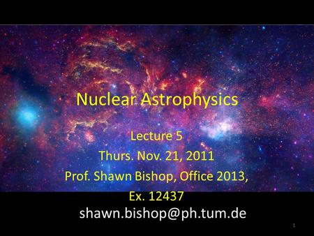 Nuclear Astrophysics Lecture 5 Thurs. Nov. 21, 2011 Prof. Shawn Bishop, Office 2013, Ex. 12437 1