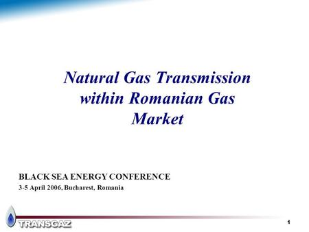 1 Natural Gas Transmission within Romanian Gas Market BLACK SEA ENERGY CONFERENCE 3-5 April 2006, Bucharest, Romania.