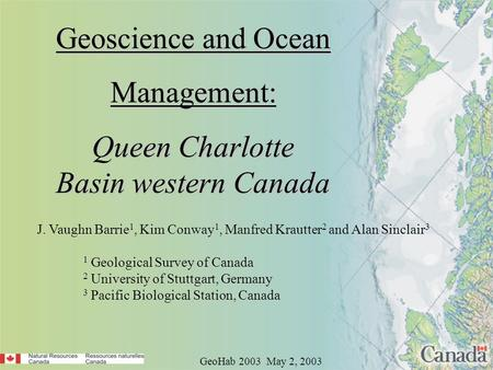 Geoscience and Ocean Management: Queen Charlotte Basin western Canada GeoHab 2003 May 2, 2003 J. Vaughn Barrie 1, Kim Conway 1, Manfred Krautter 2 and.