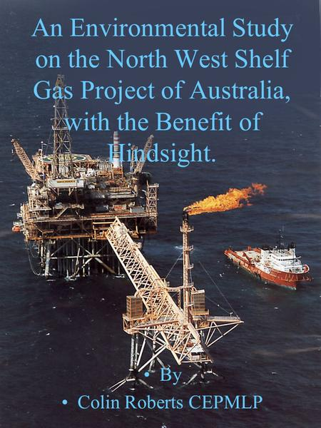By Colin Roberts, CEPMLP, University of Dundee 1 An Environmental Study on the North West Shelf Gas Project of Australia, with the Benefit of Hindsight.