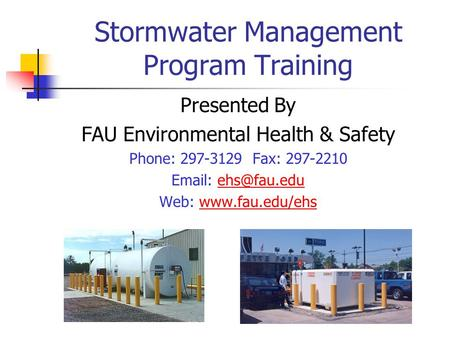 Stormwater Management Program Training Presented By FAU Environmental Health & Safety Phone: 297-3129 Fax: 297-2210   Web: