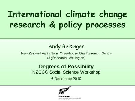 New Zealand Climate Change Research Institute International climate change research & policy processes Andy Reisinger New Zealand Agricultural Greenhouse.