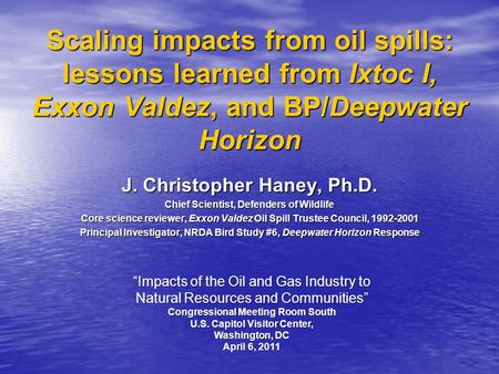 Scaling impacts from oil spills: lessons learned from Ixtoc I, Exxon Valdez, and BP/Deepwater Horizon J. Christopher Haney, Ph.D. Chief Scientist, Defenders.