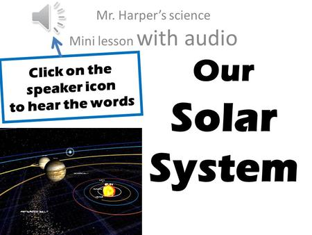 J Our Solar System Mr. Harpers science Mini lesson with audio Click on the speaker icon to hear the words.