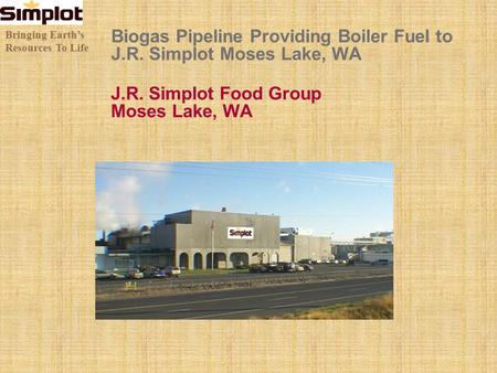 J.R. Simplot Food Group Moses Lake, WA Biogas Pipeline Providing Boiler Fuel to J.R. Simplot Moses Lake, WA Bringing Earths Resources To Life.