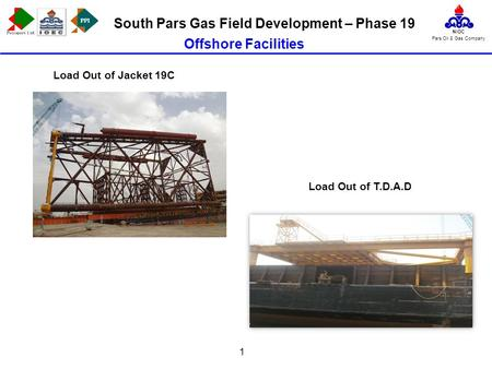 PPI NIOC Pars Oil & Gas Company South Pars Gas Field Development – Phase 19 1 Load Out of Jacket 19C Offshore Facilities Load Out of T.D.A.D.