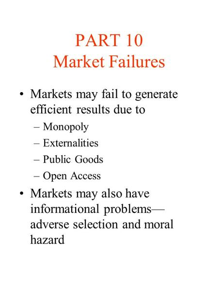 PART 10 Market Failures Markets may fail to generate efficient results due to Monopoly Externalities Public Goods Open Access Markets may also have informational.