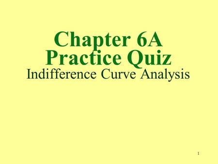 Chapter 6A Practice Quiz Indifference Curve Analysis