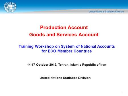 1 Production Account Goods and Services Account Training Workshop on System of National Accounts for ECO Member Countries 14-17 October 2012, Tehran, Islamic.