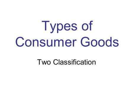 Types of Consumer Goods Two Classification. Industrial Goods –Products designed to be used by other businesses –May be in the creation of new products.