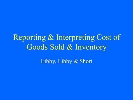 Reporting & Interpreting Cost of Goods Sold & Inventory Libby, Libby & Short.