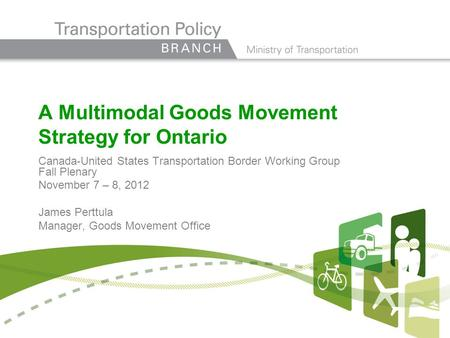 A Multimodal Goods Movement Strategy for Ontario Canada-United States Transportation Border Working Group Fall Plenary November 7 – 8, 2012 James Perttula.