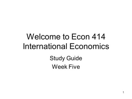 1 Welcome to Econ 414 International Economics Study Guide Week Five.