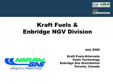 Kraft Fuels & Enbridge NGV Division July 2006 Kraft Fuels/Alternate Fuels Technology Enbridge Gas Distribution Toronto, Canada.