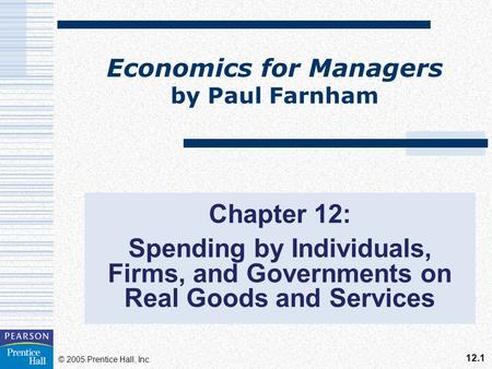 12.1 © 2005 Prentice Hall, Inc. Economics for Managers by Paul Farnham Chapter 12: Spending by Individuals, Firms, and Governments on Real Goods and Services.