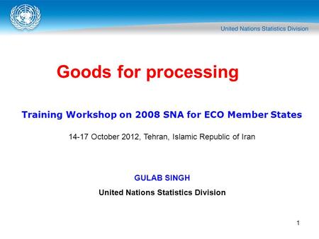 1 Goods for processing Training Workshop on 2008 SNA for ECO Member States 14-17 October 2012, Tehran, Islamic Republic of Iran GULAB SINGH United Nations.