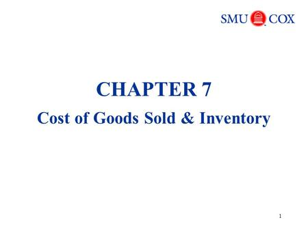 1 CHAPTER 7 Cost of Goods Sold & Inventory. 2 Key Terms Inventory (beginning, ending) Cost of goods sold (COGS) Inventory cost flow assumptions Lower.