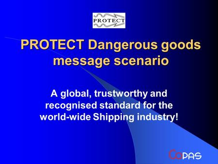 PROTECT Dangerous goods message scenario A global, trustworthy and recognised standard for the world-wide Shipping industry!