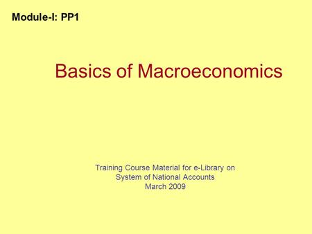 Basics of Macroeconomics Training Course Material for e-Library on System of National Accounts March 2009 Module-I: PP1.