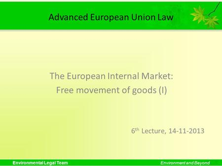 Environmental Legal TeamEnvironment and Beyond Advanced European Union Law The European Internal Market: Free movement of goods (I) 6 th Lecture, 14-11-2013.