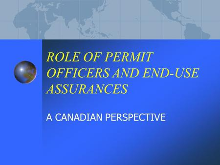 ROLE OF PERMIT OFFICERS AND END-USE ASSURANCES A CANADIAN PERSPECTIVE.