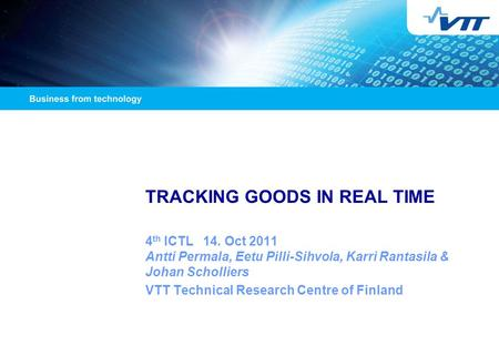 TRACKING GOODS IN REAL TIME 4 th ICTL 14. Oct 2011 Antti Permala, Eetu Pilli-Sihvola, Karri Rantasila & Johan Scholliers VTT Technical Research Centre.