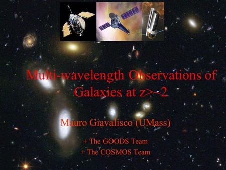 Multi-wavelength Observations of Galaxies at z>~2 Mauro Giavalisco (UMass) + The GOODS Team + The COSMOS Team.