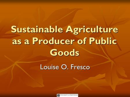 Sustainable Agriculture as a Producer of Public Goods Louise O. Fresco.