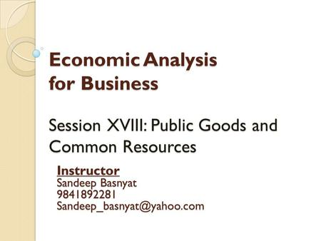 Economic Analysis for Business Session XVIII: Public Goods and Common Resources Instructor Sandeep Basnyat