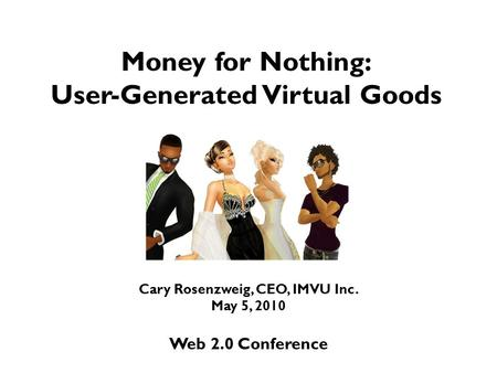 Money for Nothing: User-Generated Virtual Goods Cary Rosenzweig, CEO, IMVU Inc. May 5, 2010 Web 2.0 Conference.