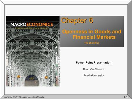 Copyright © 2010 Pearson Education Canada. 6.1 Chapter 6 Openness in Goods and Financial Markets The Short Run Power Point Presentation Brian VanBlarcom.