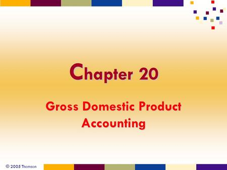 © 2005 Thomson C hapter 20 Gross Domestic Product Accounting.