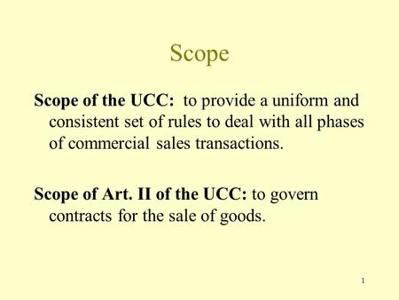 1 Scope Scope of the UCC: to provide a uniform and consistent set of rules to deal with all phases of commercial sales transactions. Scope of Art. II of.