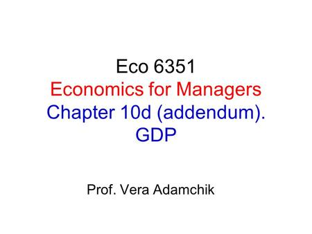 Eco 6351 Economics for Managers Chapter 10d (addendum). GDP Prof. Vera Adamchik.