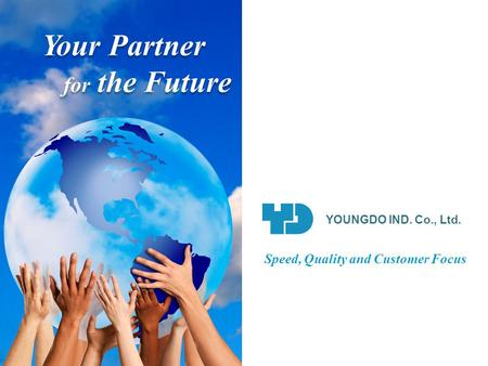 Your Partner for the Future Your Partner for the Future YOUNGDO IND. Co., Ltd. Speed, Quality and Customer Focus.