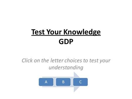 Test Your Knowledge GDP Click on the letter choices to test your understanding ABC.