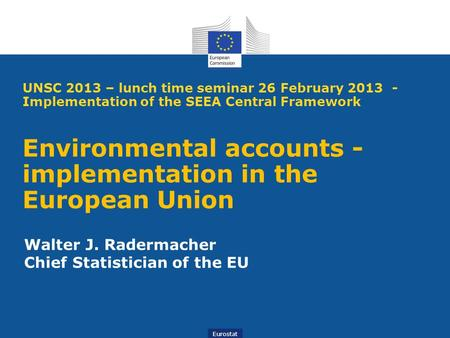 Eurostat UNSC 2013 – lunch time seminar 26 February 2013 - Implementation of the SEEA Central Framework Environmental accounts - implementation in the.