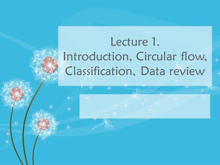 Lecture 1. Introduction, Circular flow, Classification, Data review.