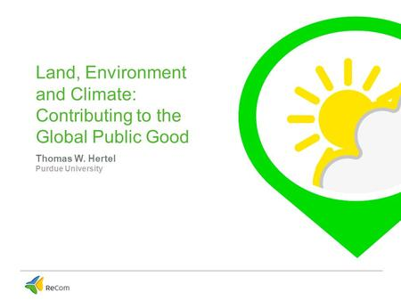 Land, Environment and Climate: Contributing to the Global Public Good Thomas W. Hertel Purdue University.